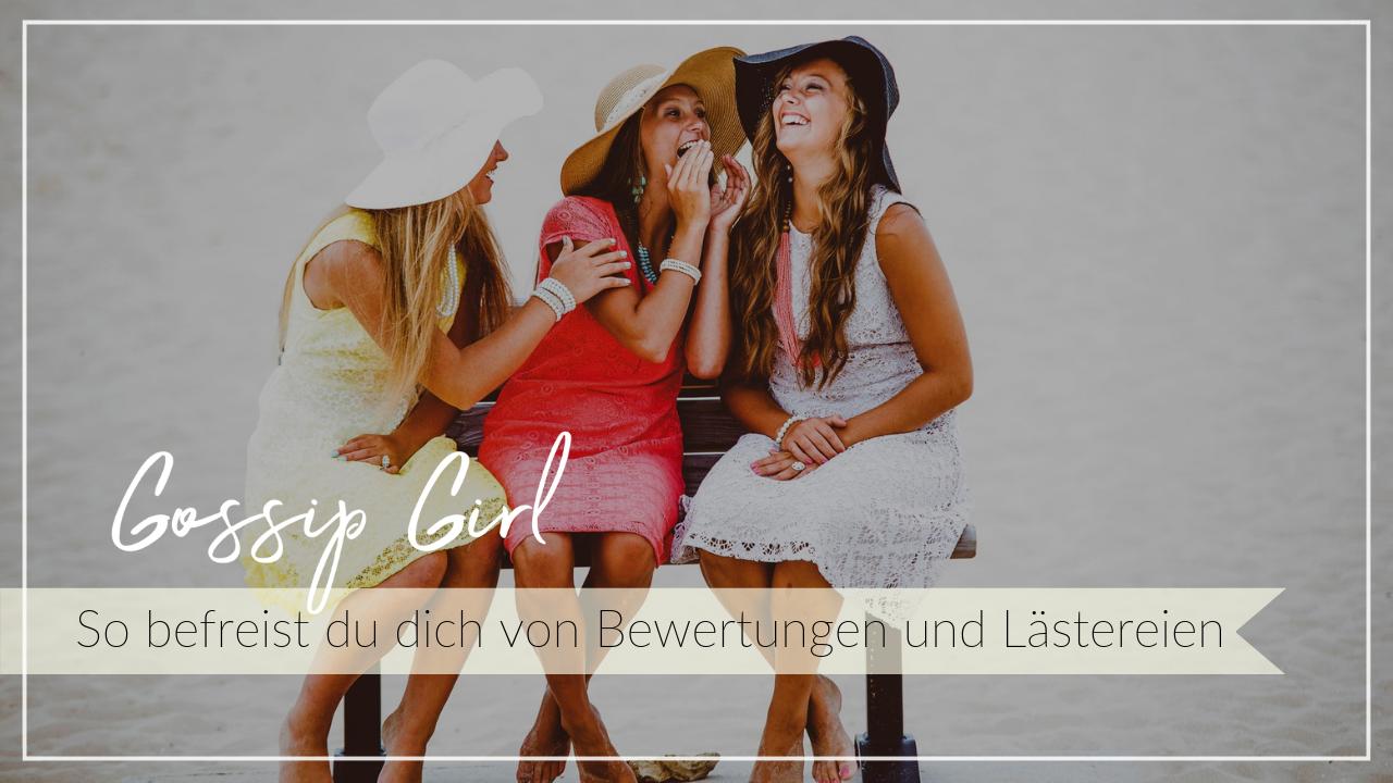 Drei junge Frauen in bunten Sommerkleidern sitzen zusammen, lachen und tuscheln. Schriftzug Gossip Girl, So befreist du dich von Bewertungen und Lästereien